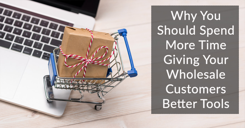 Why You Should Spend More Time Giving Your Wholesale Customers Better Tools