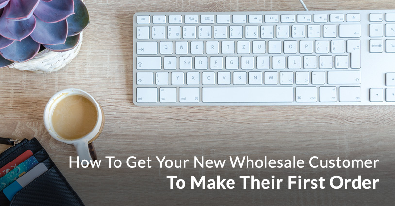 How To Get Your New Wholesale Customers To Make Their First Order