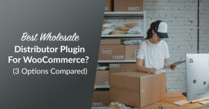 Best Wholesale Distributor Plugin For WooCommerce? (3 Options Compared)