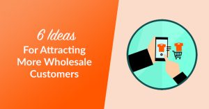 6 Ideas for Attracting More Wholesale Customers